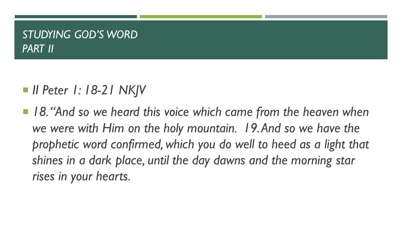 STUDYING GOD'S WORD PART II  II Peter 1: 18-21 NKJV  18.