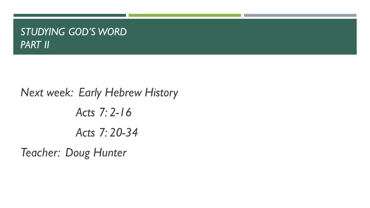 STUDYING GOD'S WORD PART II Next week: Early Hebrew History Acts 7: 2-16 Acts 7: 20-34 Teacher: Doug Hunter
