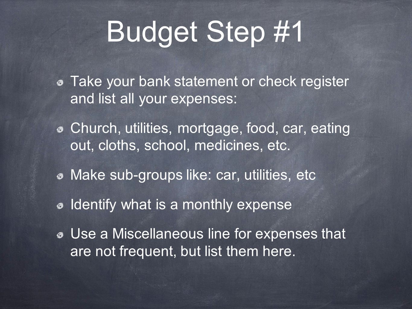 Budget Step #1 Take your bank statement or check register and list all your expenses: Church, utilities, mortgage, food, car, eating out, cloths, school, medicines, etc.