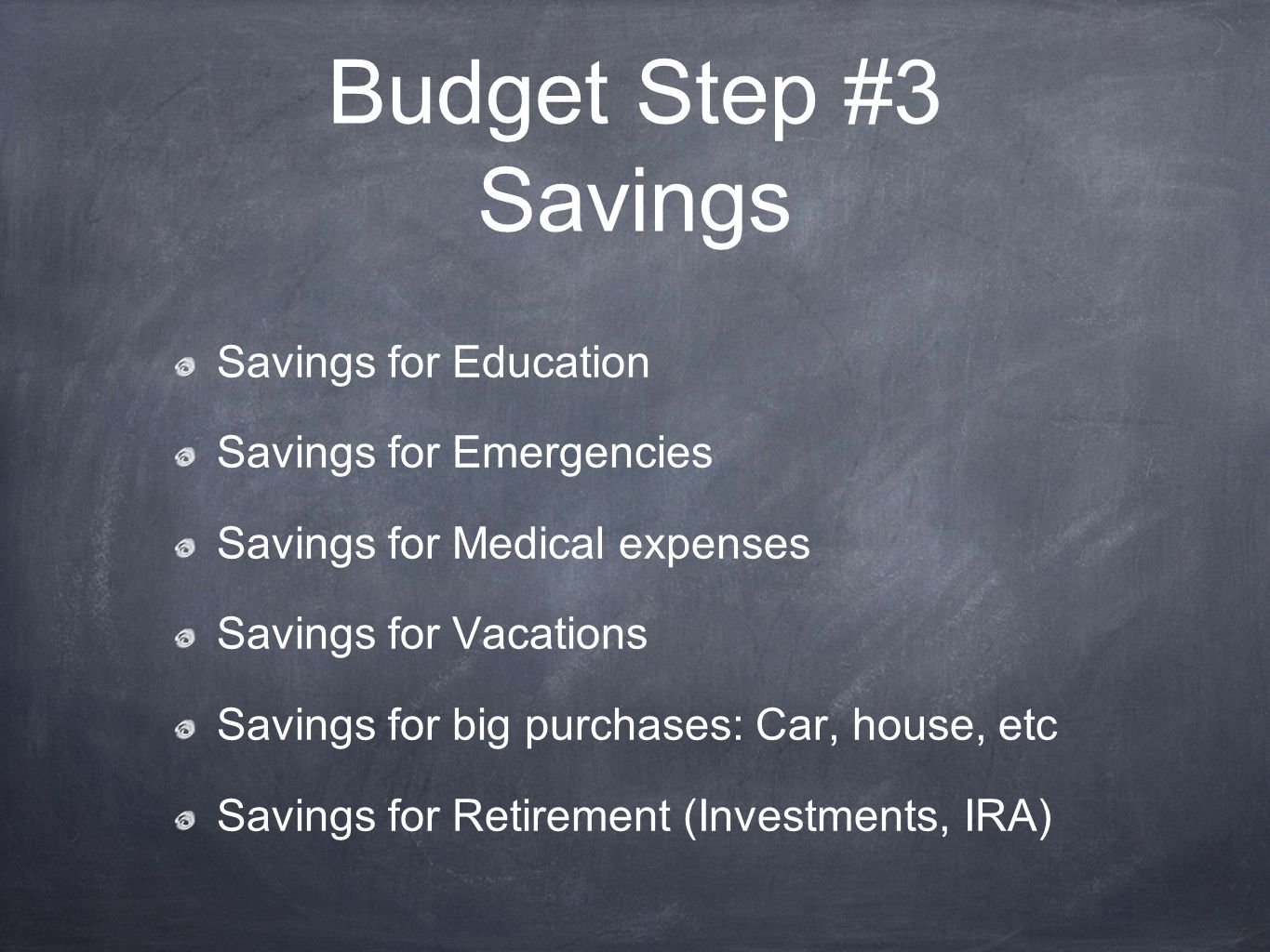 Budget Step #3 Savings Savings for Education Savings for Emergencies Savings for Medical expenses Savings for Vacations Savings for big purchases: Car, house, etc Savings for Retirement (Investments, IRA)