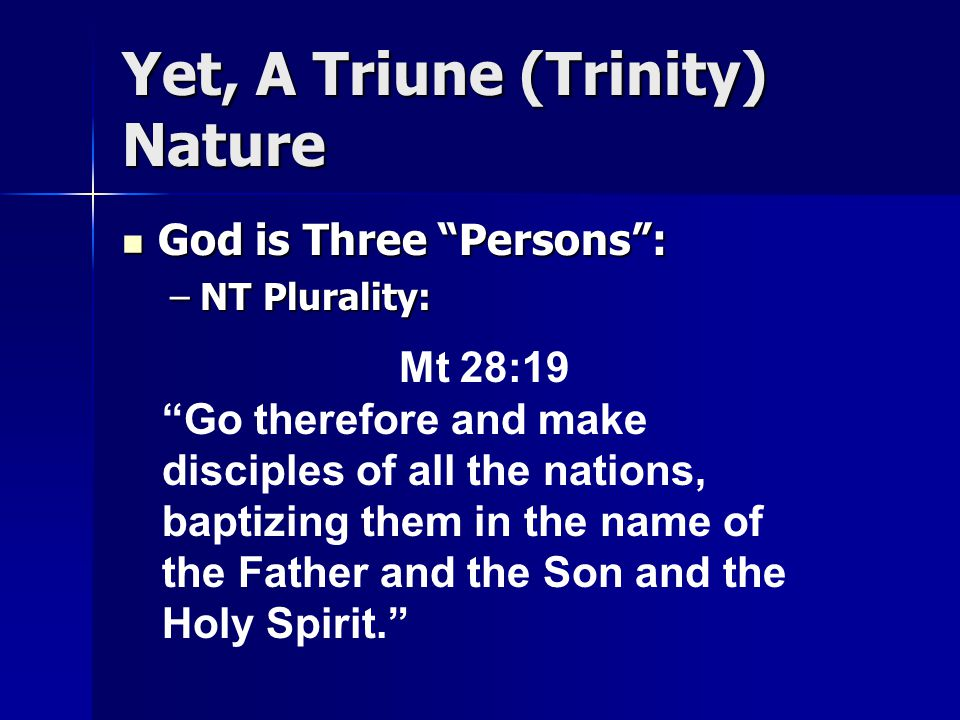 Yet, A Triune (Trinity) Nature God is Three Persons : God is Three Persons : –NT Plurality: Mt 28:19 Go therefore and make disciples of all the nations, baptizing them in the name of the Father and the Son and the Holy Spirit.