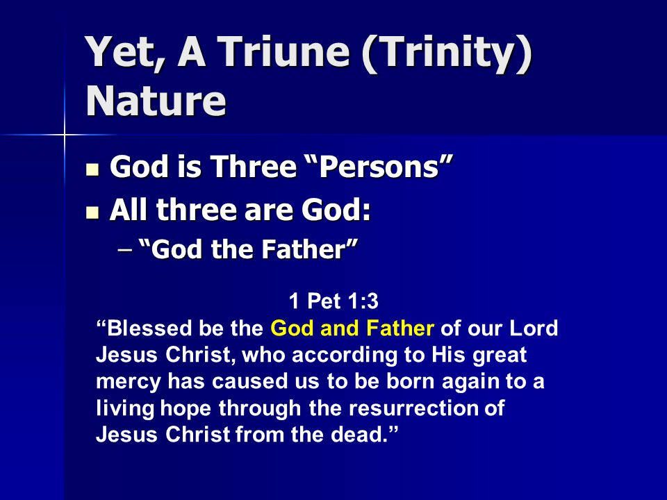 Yet, A Triune (Trinity) Nature God is Three Persons God is Three Persons All three are God: All three are God: – God the Father 1 Pet 1:3 Blessed be the God and Father of our Lord Jesus Christ, who according to His great mercy has caused us to be born again to a living hope through the resurrection of Jesus Christ from the dead.