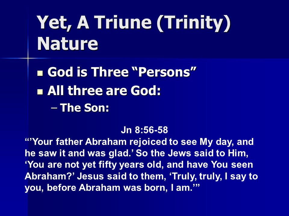 Yet, A Triune (Trinity) Nature God is Three Persons God is Three Persons All three are God: All three are God: –The Son: Jn 8:56-58 'Your father Abraham rejoiced to see My day, and he saw it and was glad.' So the Jews said to Him, 'You are not yet fifty years old, and have You seen Abraham ' Jesus said to them, 'Truly, truly, I say to you, before Abraham was born, I am.'
