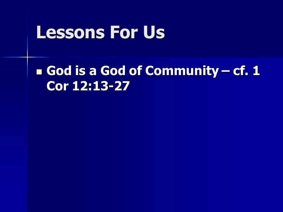 Lessons For Us God is a God of Community – cf. 1 Cor 12:13-27 God is a God of Community – cf.