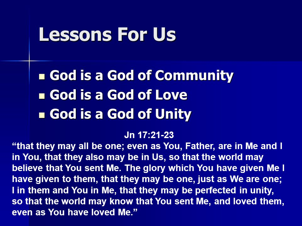 Lessons For Us God is a God of Community God is a God of Community God is a God of Love God is a God of Love God is a God of Unity God is a God of Unity Jn 17:21-23 that they may all be one; even as You, Father, are in Me and I in You, that they also may be in Us, so that the world may believe that You sent Me.