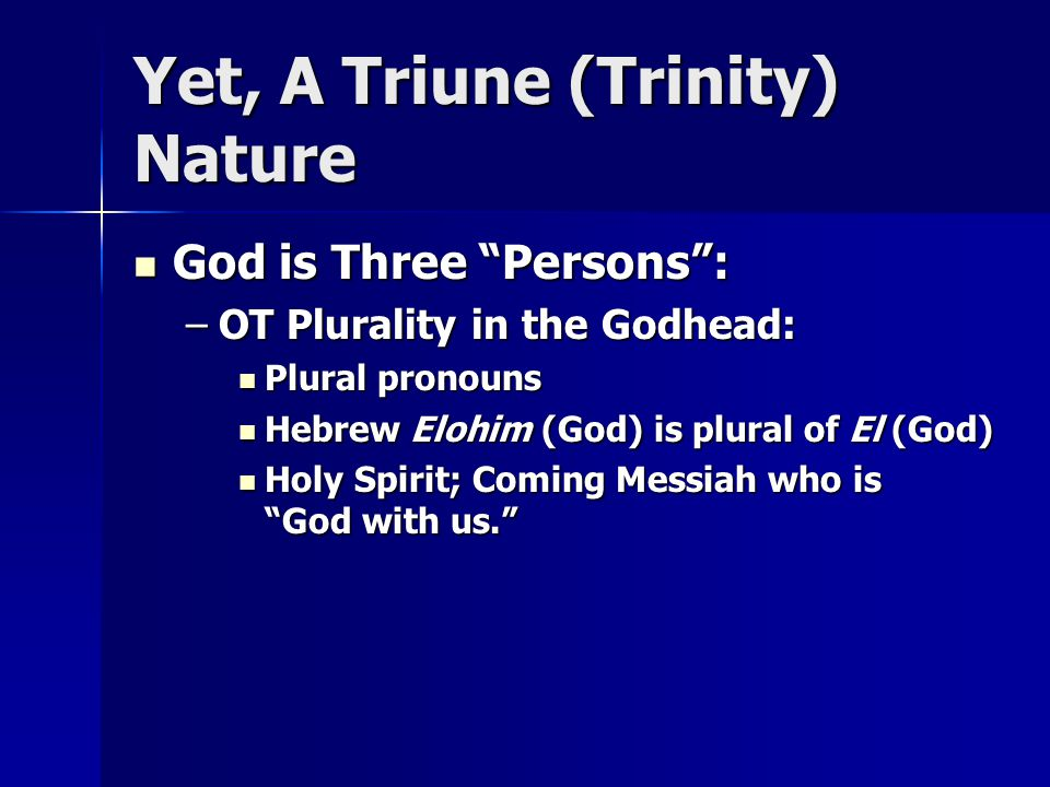 Yet, A Triune (Trinity) Nature God is Three Persons : God is Three Persons : –OT Plurality in the Godhead: Plural pronouns Plural pronouns Hebrew Elohim (God) is plural of El (God) Hebrew Elohim (God) is plural of El (God) Holy Spirit; Coming Messiah who is God with us. Holy Spirit; Coming Messiah who is God with us.