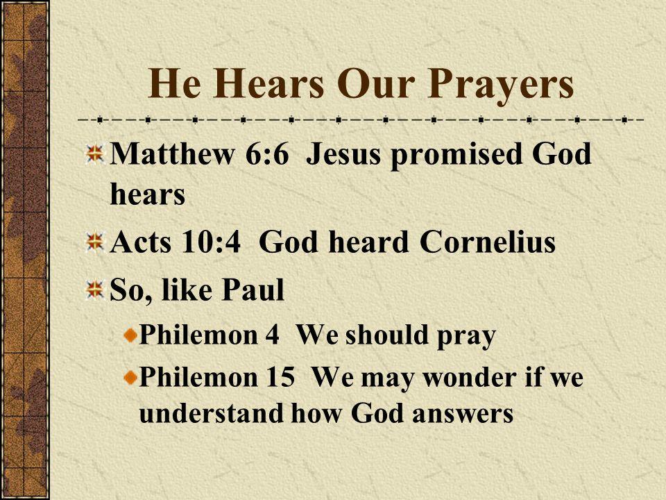 He Hears Our Prayers Matthew 6:6 Jesus promised God hears Acts 10:4 God heard Cornelius So, like Paul Philemon 4 We should pray Philemon 15 We may won