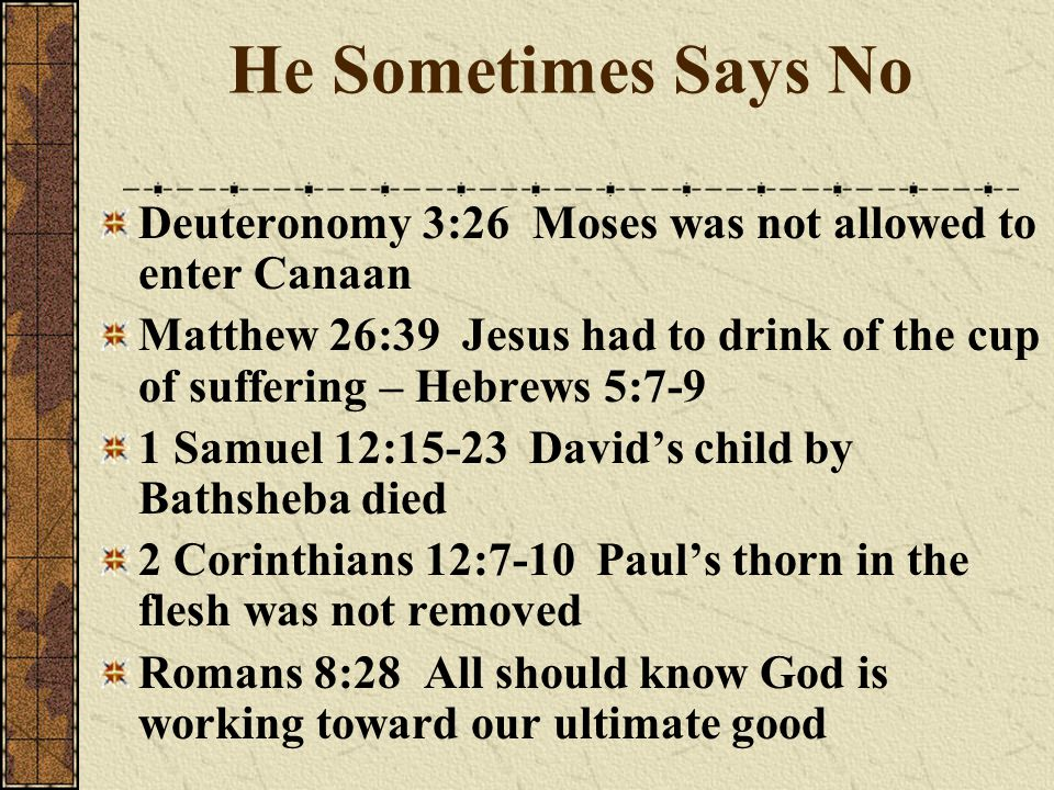 He Sometimes Says No Deuteronomy 3:26 Moses was not allowed to enter Canaan Matthew 26:39 Jesus had to drink of the cup of suffering – Hebrews 5:7-9 1