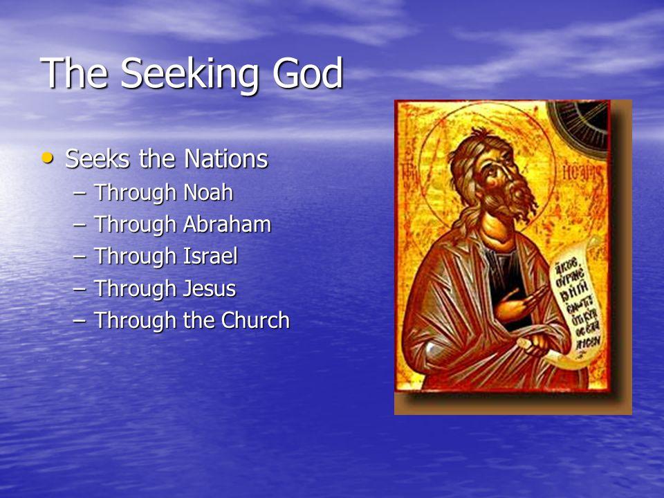 The Seeking God Seeks the Nations Seeks the Nations –Through Noah –Through Abraham –Through Israel –Through Jesus –Through the Church