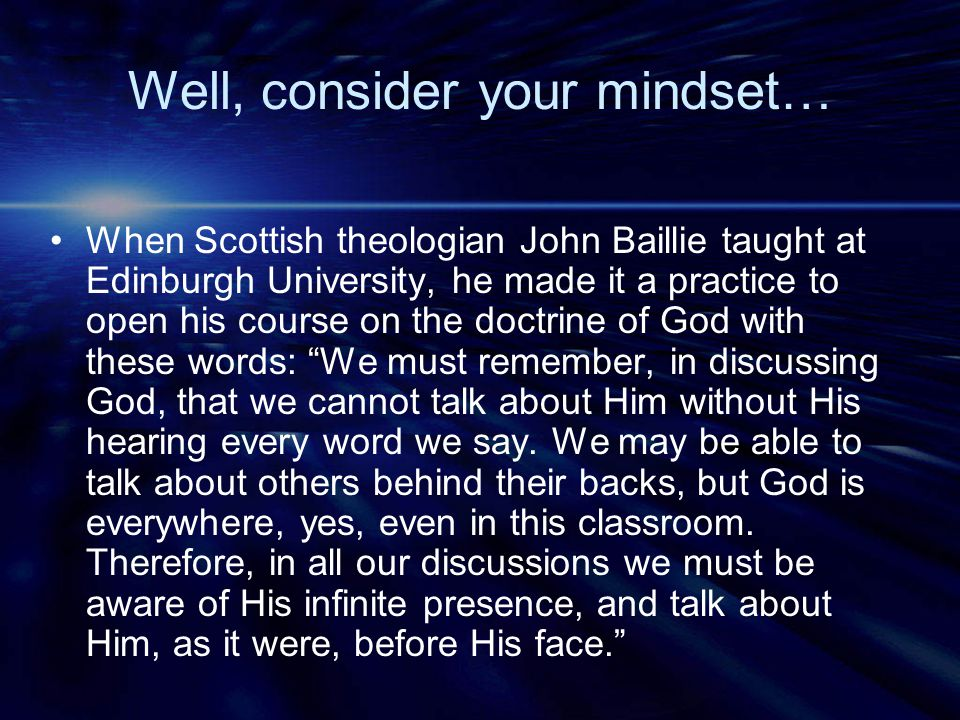 Well, consider your mindset… When Scottish theologian John Baillie taught at Edinburgh University, he made it a practice to open his course on the doc