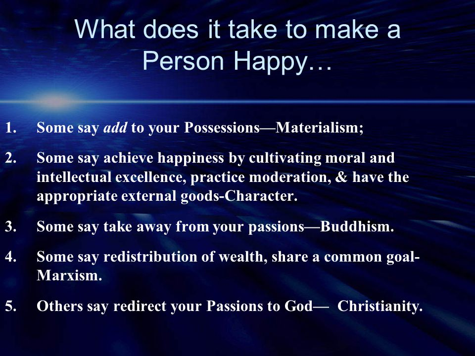 What does it take to make a Person Happy… 1.Some say add to your Possessions—Materialism; 2.Some say achieve happiness by cultivating moral and intell