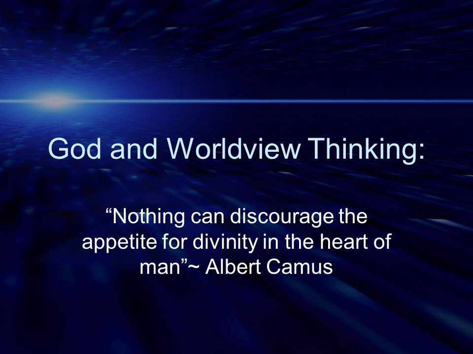 """God and Worldview Thinking: """"Nothing can discourage the appetite for divinity in the heart of man""""~ Albert Camus"""