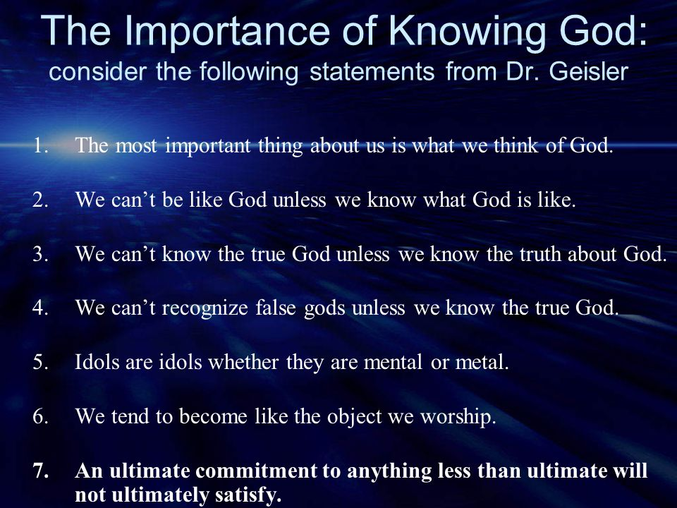 The Importance of Knowing God: consider the following statements from Dr. Geisler 1. The most important thing about us is what we think of God. 2. We