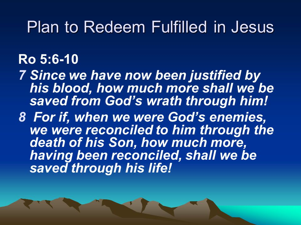 Plan to Redeem Fulfilled in Jesus Ro 5:6-10 7Since we have now been justified by his blood, how much more shall we be saved from God's wrath through him.