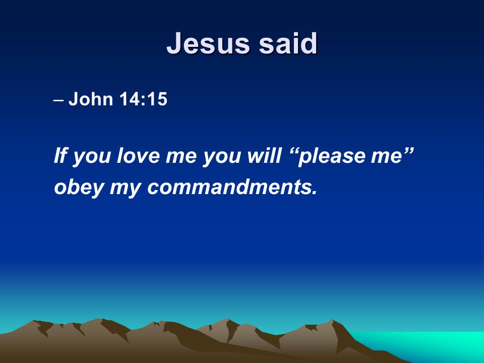 Jesus said –John 14:15 If you love me you will please me obey my commandments.