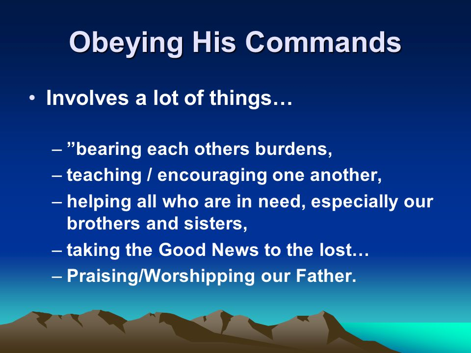 Obeying His Commands Involves a lot of things… – bearing each others burdens, –teaching / encouraging one another, –helping all who are in need, especially our brothers and sisters, –taking the Good News to the lost… –Praising/Worshipping our Father.