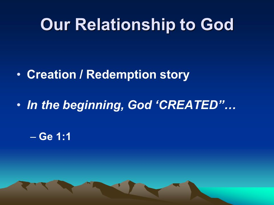 Our Relationship to God Creation / Redemption story In the beginning, God 'CREATED … –Ge 1:1