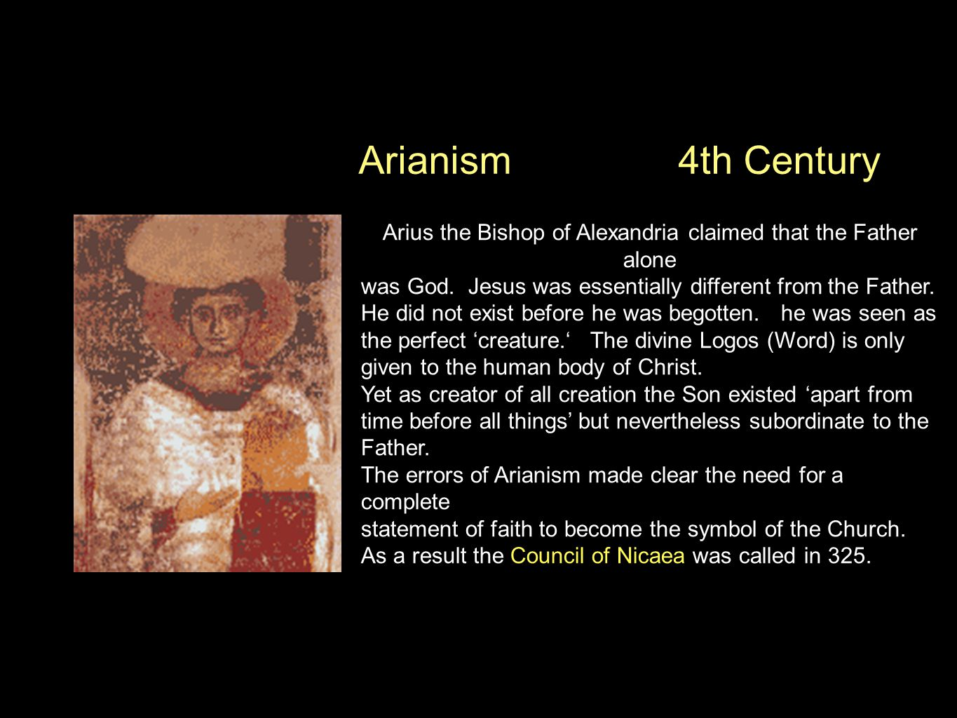 Arianism Arius the Bishop of Alexandria claimed that the Father alone was God. Jesus was essentially different from the Father. He did not exist befor