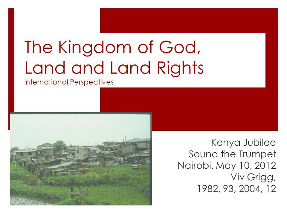 The Kingdom of God, Land and Land Rights International Perspectives Kenya Jubilee Sound the Trumpet Nairobi, May 10, 2012 Viv Grigg, 1982, 93, 2004, 12