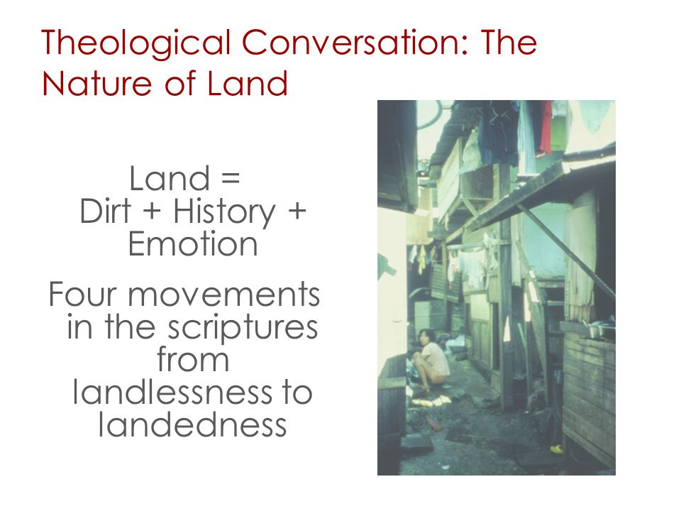 Theological Conversation: The Nature of Land Land = Dirt + History + Emotion Four movements in the scriptures from landlessness to landedness