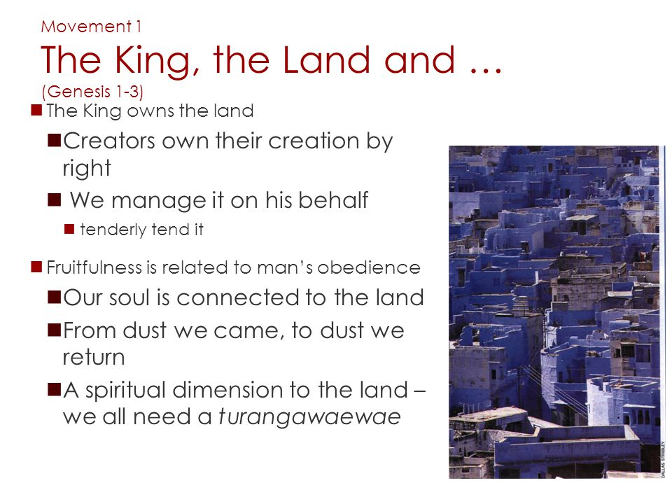 Movement 1 The King, the Land and … (Genesis 1-3) The King owns the land Creators own their creation by right We manage it on his behalf tenderly tend it Fruitfulness is related to man's obedience Our soul is connected to the land From dust we came, to dust we return A spiritual dimension to the land – we all need a turangawaewae
