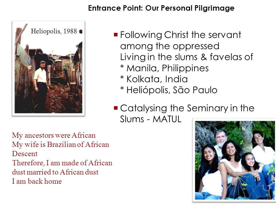  Following Christ the servant among the oppressed Living in the slums & favelas of * Manila, Philippines * Kolkata, India * Heliópolis, São Paulo  Catalysing the Seminary in the Slums - MATUL Entrance Point: Our Personal Pilgrimage Heliopolis, 1988 My ancestors were African My wife is Brazilian of African Descent Therefore, I am made of African dust married to African dust I am back home