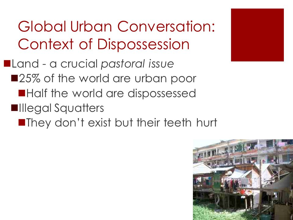 Global Urban Conversation: Context of Dispossession Land - a crucial pastoral issue 25% of the world are urban poor Half the world are dispossessed Illegal Squatters They don't exist but their teeth hurt
