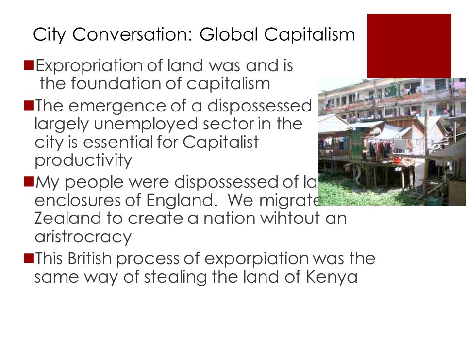 City Conversation: Global Capitalism Expropriation of land was and is the foundation of capitalism The emergence of a dispossessed largely unemployed sector in the city is essential for Capitalist productivity My people were dispossessed of land in the enclosures of England.