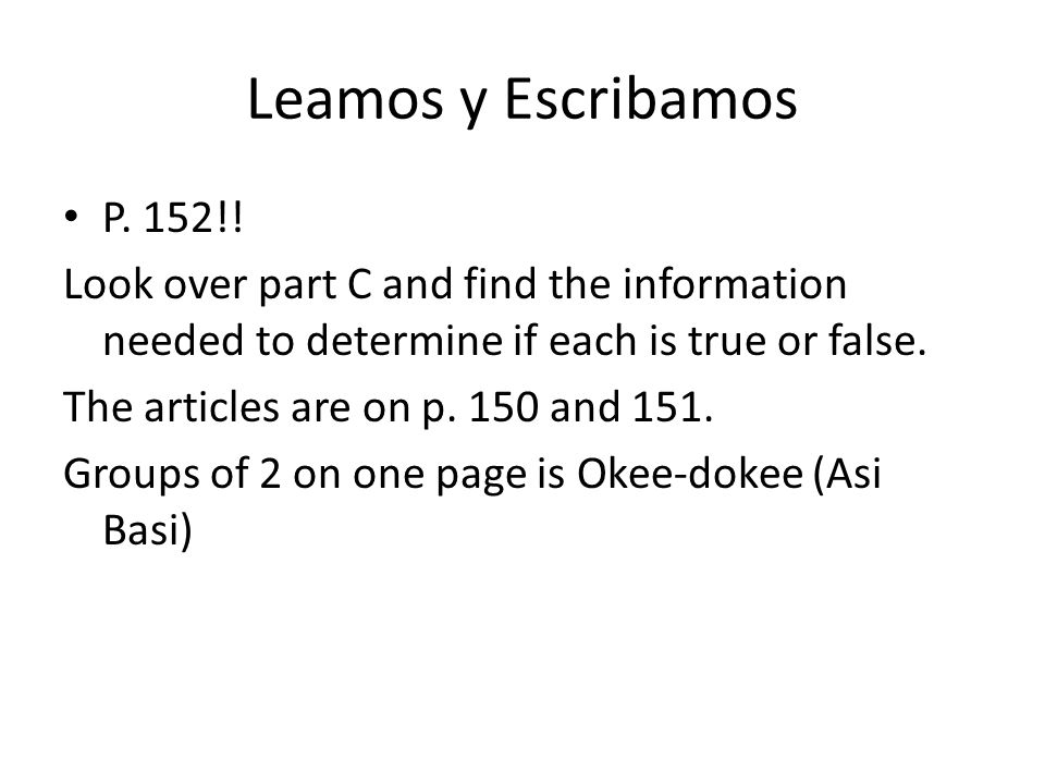 Leamos y Escribamos P. 152!! Look over part C and find the information needed to determine if each is true or false. The articles are on p. 150 and 15