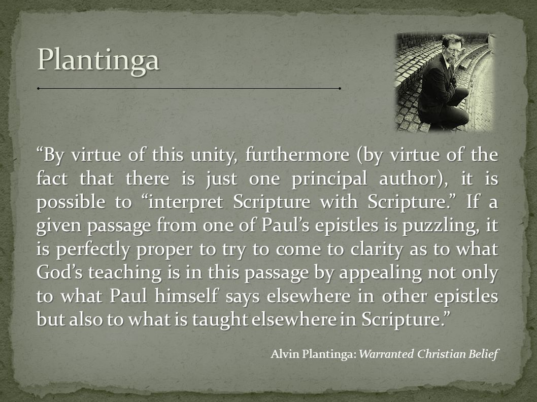 By virtue of this unity, furthermore (by virtue of the fact that there is just one principal author), it is possible to interpret Scripture with Scripture. If a given passage from one of Paul's epistles is puzzling, it is perfectly proper to try to come to clarity as to what God's teaching is in this passage by appealing not only to what Paul himself says elsewhere in other epistles but also to what is taught elsewhere in Scripture. Alvin Plantinga: Warranted Christian Belief