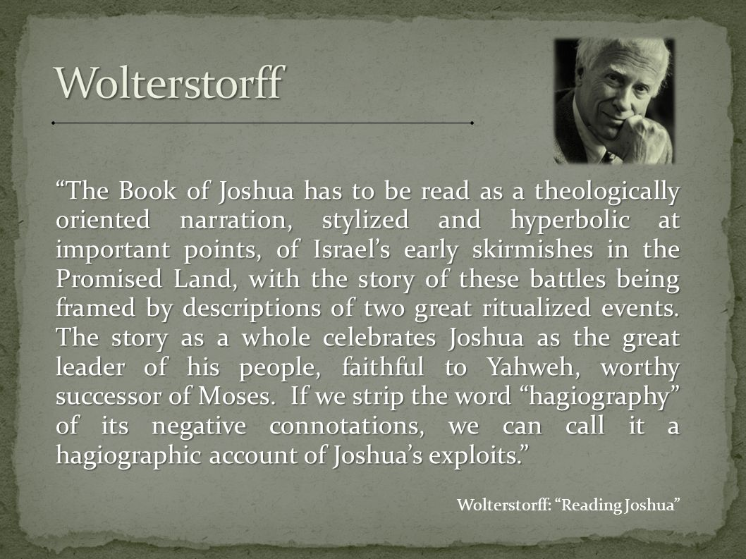 The book is framed by its opening narration of the ritualized crossing of the Jordan and by its closing narration of the equally- ritualized ceremony of blessing and cursing that took place at Shechem; and the conquest narrative begins with the ritualized destruction of Jericho. Wolterstorff: Reading Joshua