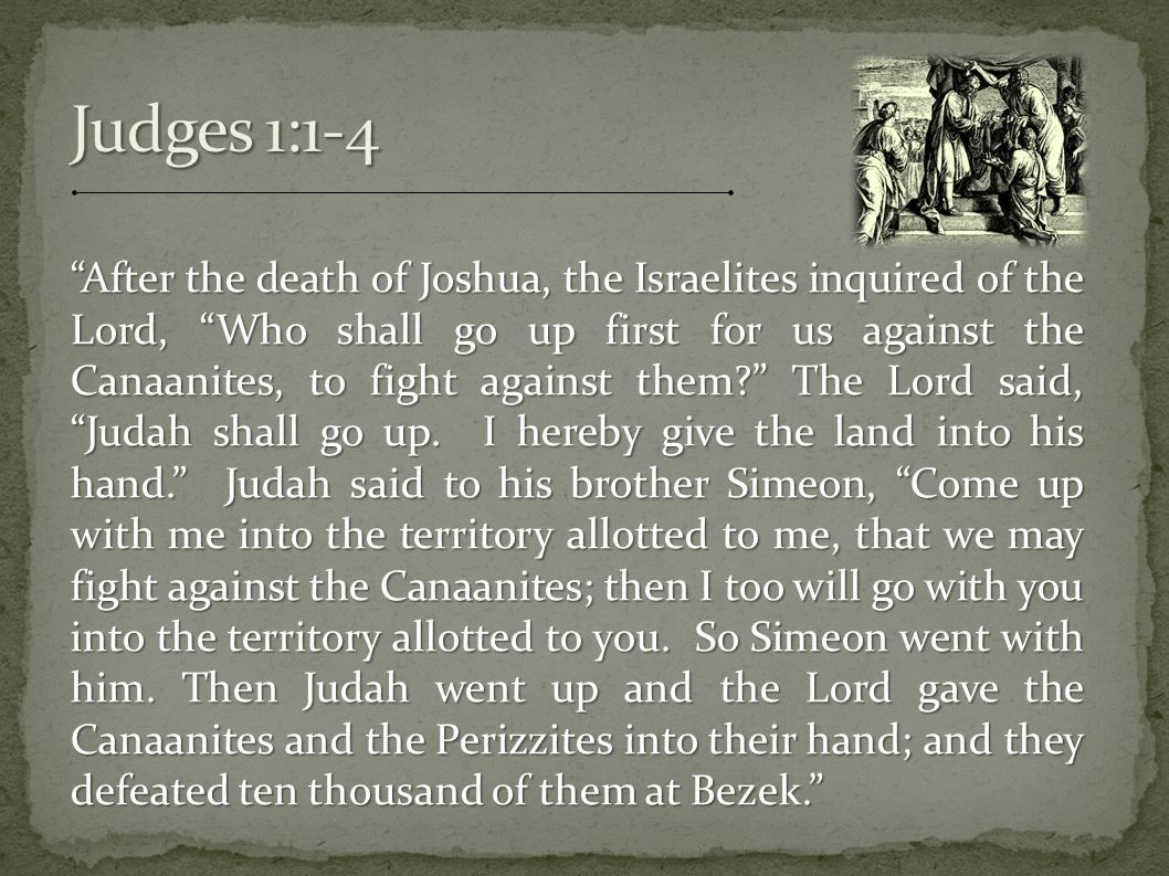 After the death of Joshua, the Israelites inquired of the Lord, Who shall go up first for us against the Canaanites, to fight against them The Lord said, Judah shall go up.