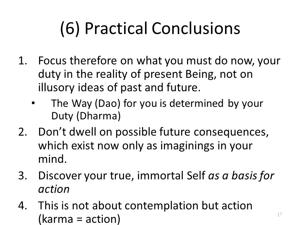 (6) Practical Conclusions 1.Focus therefore on what you must do now, your duty in the reality of present Being, not on illusory ideas of past and future.