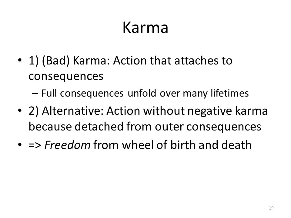 Karma 1) (Bad) Karma: Action that attaches to consequences – Full consequences unfold over many lifetimes 2) Alternative: Action without negative karma because detached from outer consequences => Freedom from wheel of birth and death 19