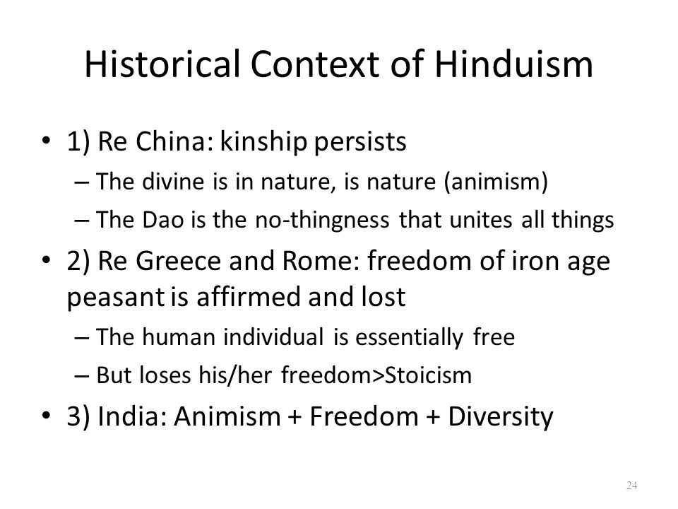 Historical Context of Hinduism 1) Re China: kinship persists – The divine is in nature, is nature (animism) – The Dao is the no-thingness that unites all things 2) Re Greece and Rome: freedom of iron age peasant is affirmed and lost – The human individual is essentially free – But loses his/her freedom>Stoicism 3) India: Animism + Freedom + Diversity 24