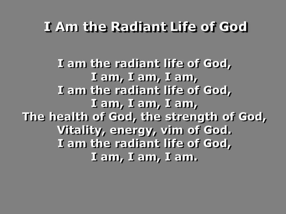 I am the radiant life of God, I am, I am, I am, I am the radiant life of God, I am, I am, I am, The health of God, the strength of God, Vitality, energy, vim of God.