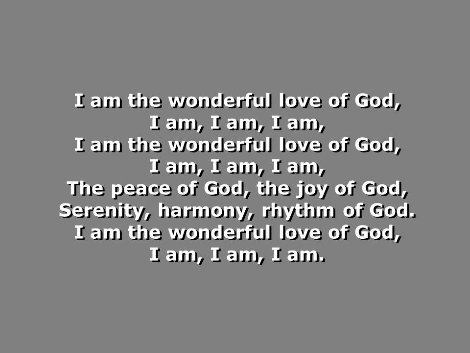 I am the wonderful love of God, I am, I am, I am, I am the wonderful love of God, I am, I am, I am, The peace of God, the joy of God, Serenity, harmony, rhythm of God.