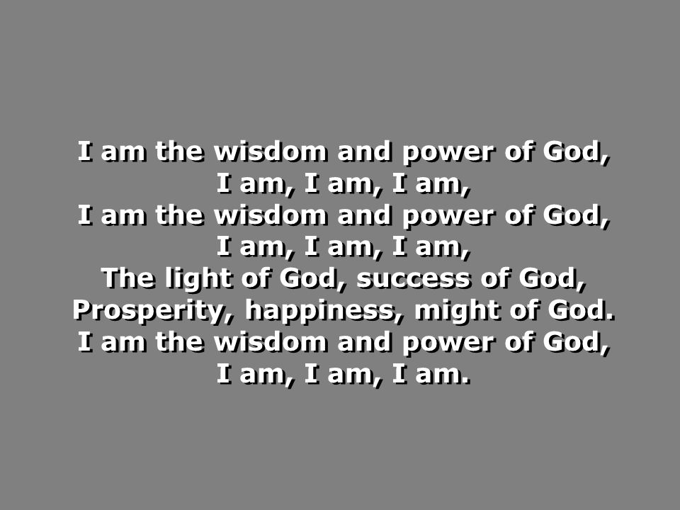 I am the wisdom and power of God, I am, I am, I am, I am the wisdom and power of God, I am, I am, I am, The light of God, success of God, Prosperity, happiness, might of God.
