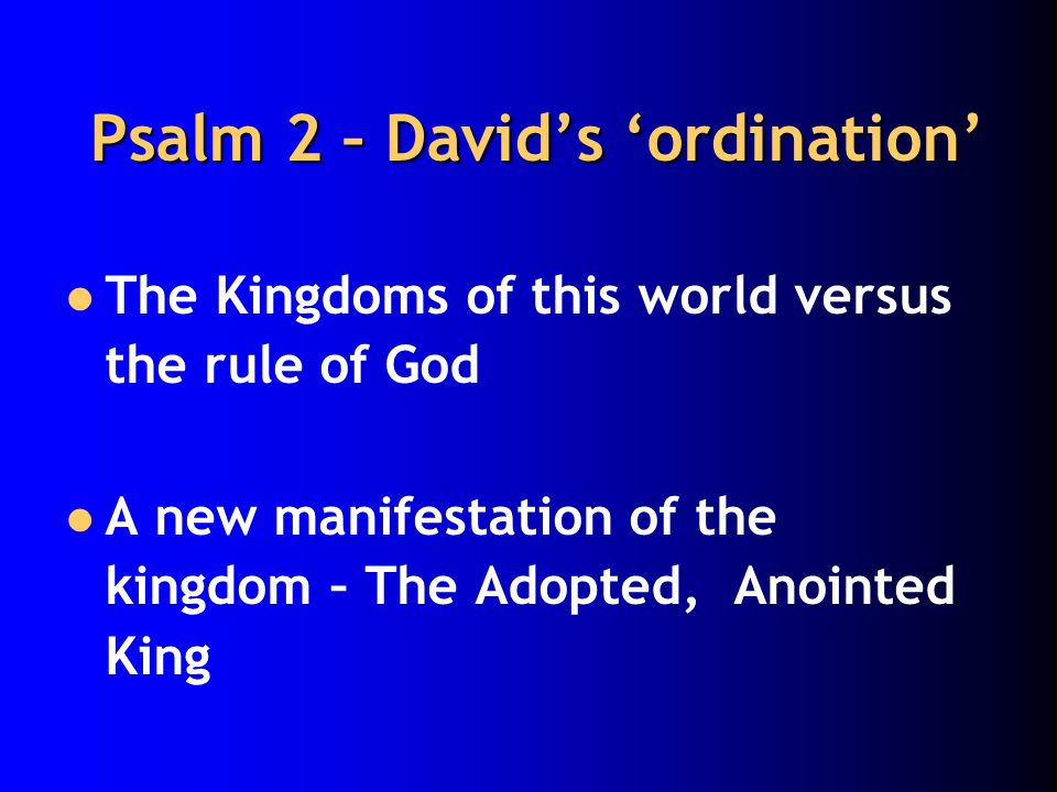 Psalm 2 – David's 'ordination' The Kingdoms of this world versus the rule of God A new manifestation of the kingdom – The Adopted, Anointed King
