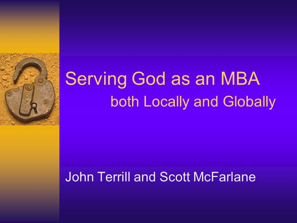 Serving God as an MBA both Locally and Globally John Terrill and Scott McFarlane
