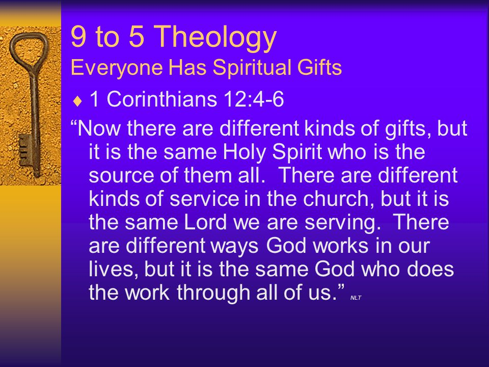 9 to 5 Theology Everyone Has Spiritual Gifts  1 Corinthians 12:4-6 Now there are different kinds of gifts, but it is the same Holy Spirit who is the source of them all.