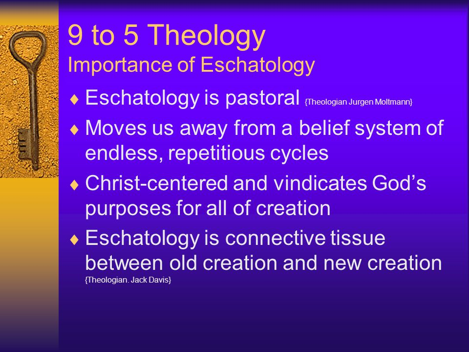 9 to 5 Theology Importance of Eschatology  Eschatology is pastoral {Theologian Jurgen Moltmann}  Moves us away from a belief system of endless, repetitious cycles  Christ-centered and vindicates God's purposes for all of creation  Eschatology is connective tissue between old creation and new creation {Theologian.