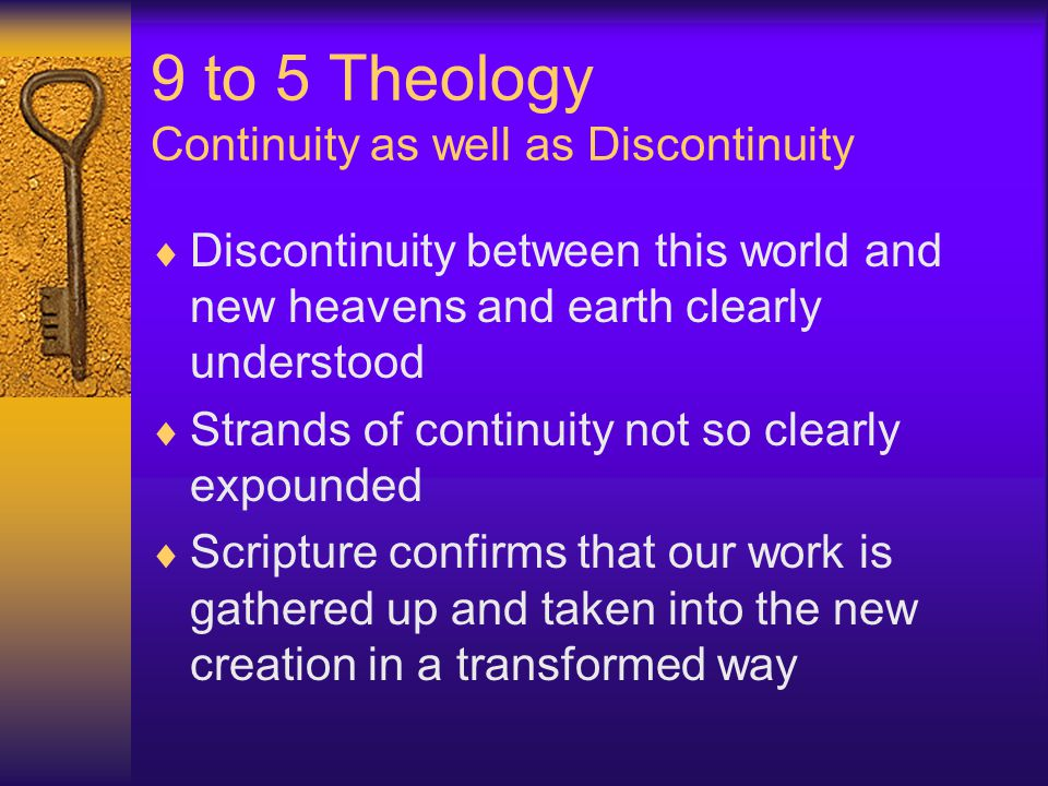 9 to 5 Theology Continuity as well as Discontinuity  Discontinuity between this world and new heavens and earth clearly understood  Strands of continuity not so clearly expounded  Scripture confirms that our work is gathered up and taken into the new creation in a transformed way