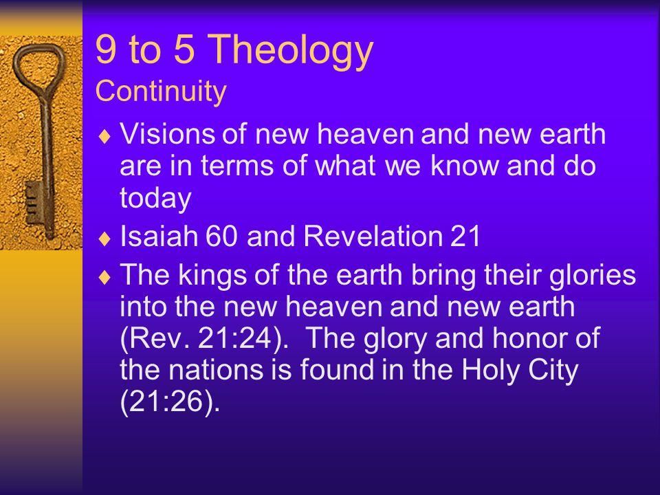 9 to 5 Theology Continuity  Visions of new heaven and new earth are in terms of what we know and do today  Isaiah 60 and Revelation 21  The kings of the earth bring their glories into the new heaven and new earth (Rev.