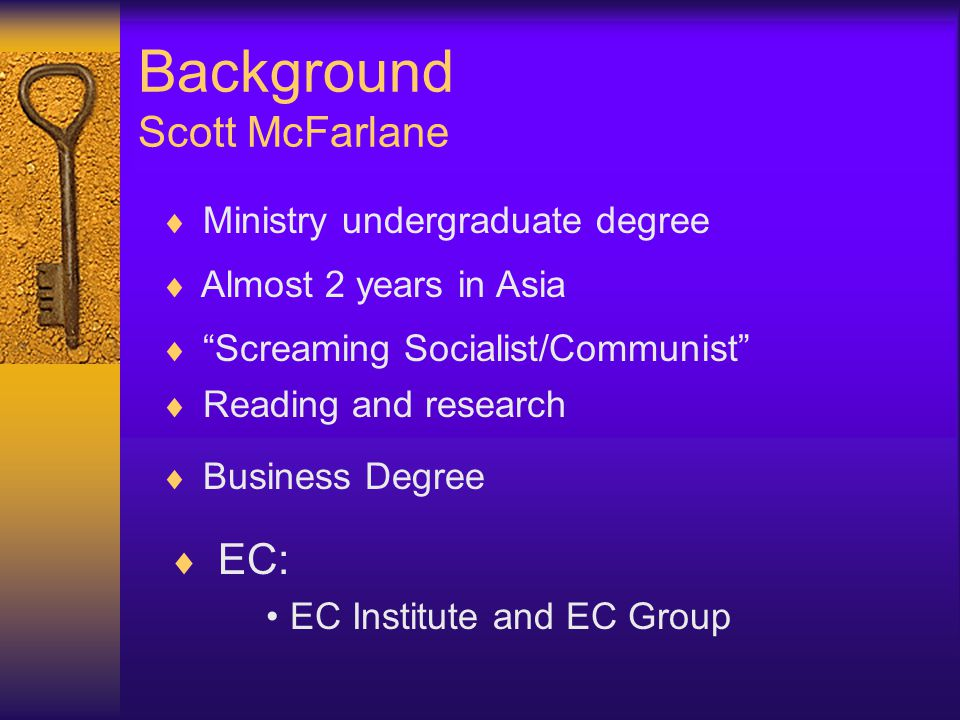  EC: EC Institute and EC Group Background Scott McFarlane  Ministry undergraduate degree  Almost 2 years in Asia  Screaming Socialist/Communist  Reading and research  Business Degree
