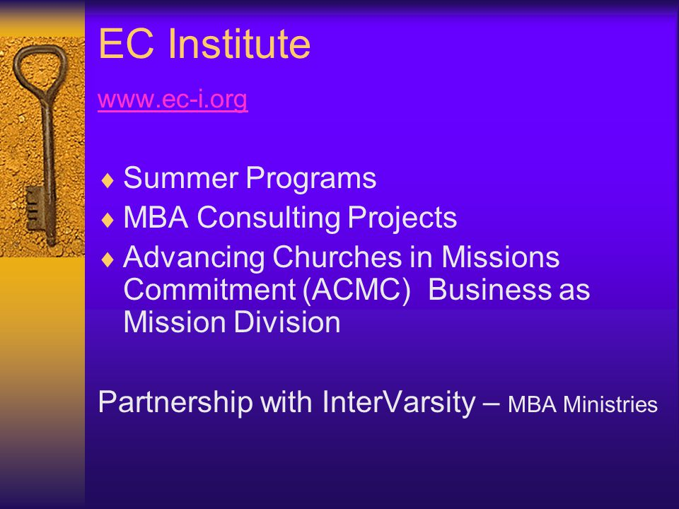 EC Institute www.ec-i.org www.ec-i.org  Summer Programs  MBA Consulting Projects  Advancing Churches in Missions Commitment (ACMC) Business as Mission Division Partnership with InterVarsity – MBA Ministries
