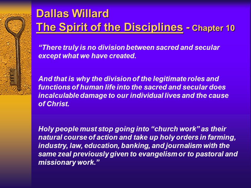 Dallas Willard The Spirit of the Disciplines - Chapter 10 There truly is no division between sacred and secular except what we have created.