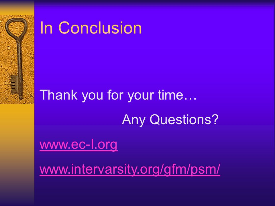 In Conclusion Thank you for your time… Any Questions www.ec-I.org www.intervarsity.org/gfm/psm/