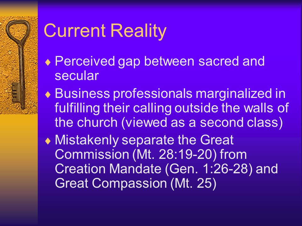 Current Reality  Perceived gap between sacred and secular  Business professionals marginalized in fulfilling their calling outside the walls of the church (viewed as a second class)  Mistakenly separate the Great Commission (Mt.