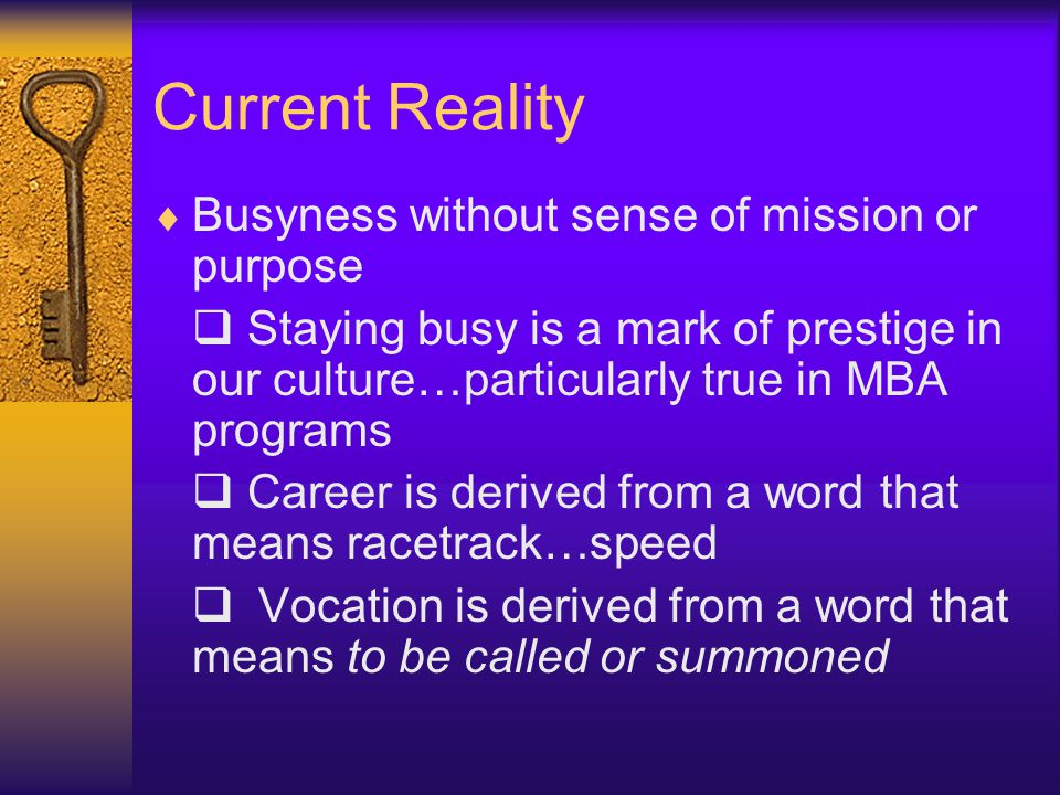 Current Reality  Busyness without sense of mission or purpose  Staying busy is a mark of prestige in our culture…particularly true in MBA programs  Career is derived from a word that means racetrack…speed  Vocation is derived from a word that means to be called or summoned